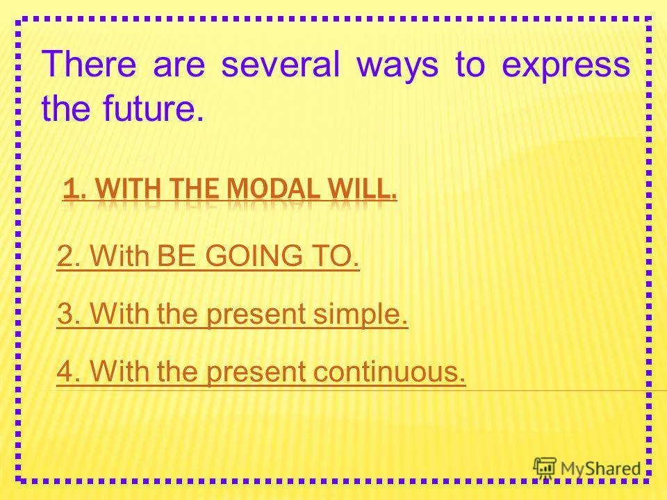 There are several ways to express the future. 2. With BE GOING TO. 3. With the present simple. 4. With the present continuous.
