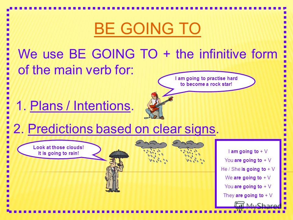 BE GOING TO We use BE GOING TO + the infinitive form of the main verb for: 1. Plans / Intentions. I am going to practise hard to become a rock star! 2. Predictions based on clear signs. Look at those clouds! It is going to rain! I am going to + V You