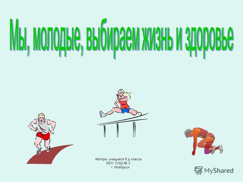 Авторы: учащиеся 8 д класса МОУ СОШ 3 г. Ноябрьск