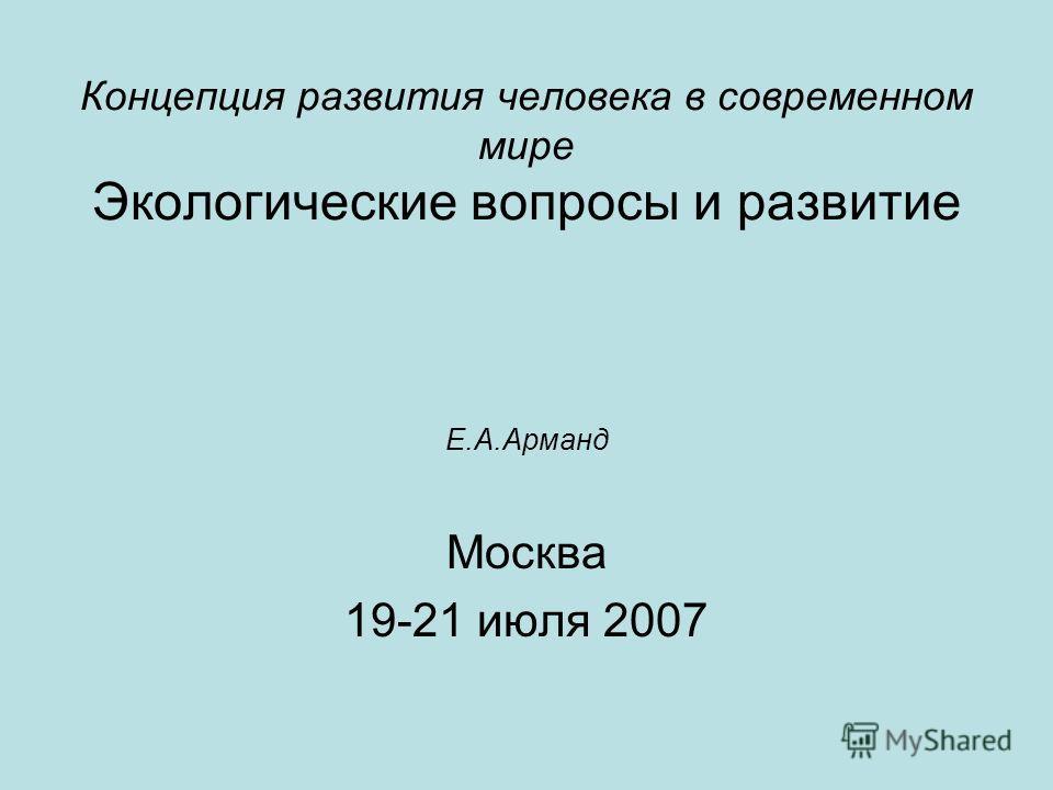 Концепция развития человека в современном мире Экологические вопросы и развитие Е.А.Арманд Москва 19-21 июля 2007