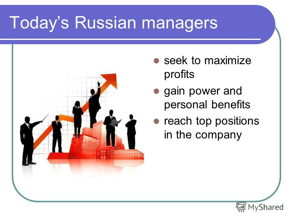 Todays Russian managers seek to maximize profits gain power and personal benefits reach top positions in the company