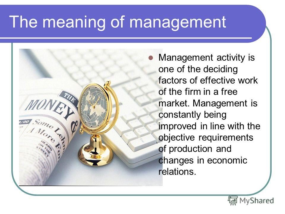 The meaning of management Management activity is one of the deciding factors of effective work of the firm in a free market. Management is constantly being improved in line with the objective requirements of production and changes in economic relatio