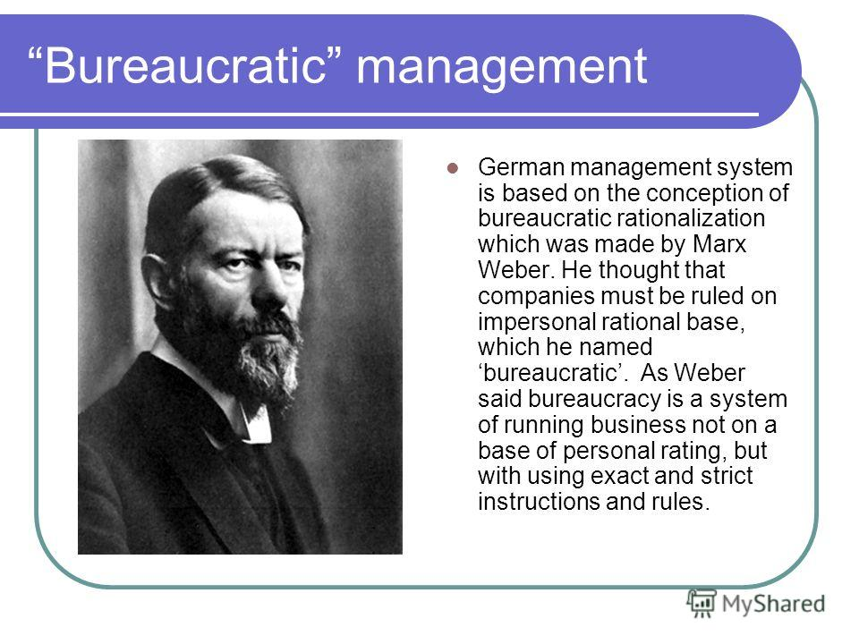 Bureaucratic management German management system is based on the conception of bureaucratic rationalization which was made by Marx Weber. He thought that companies must be ruled on impersonal rational base, which he named bureaucratic. As Weber said