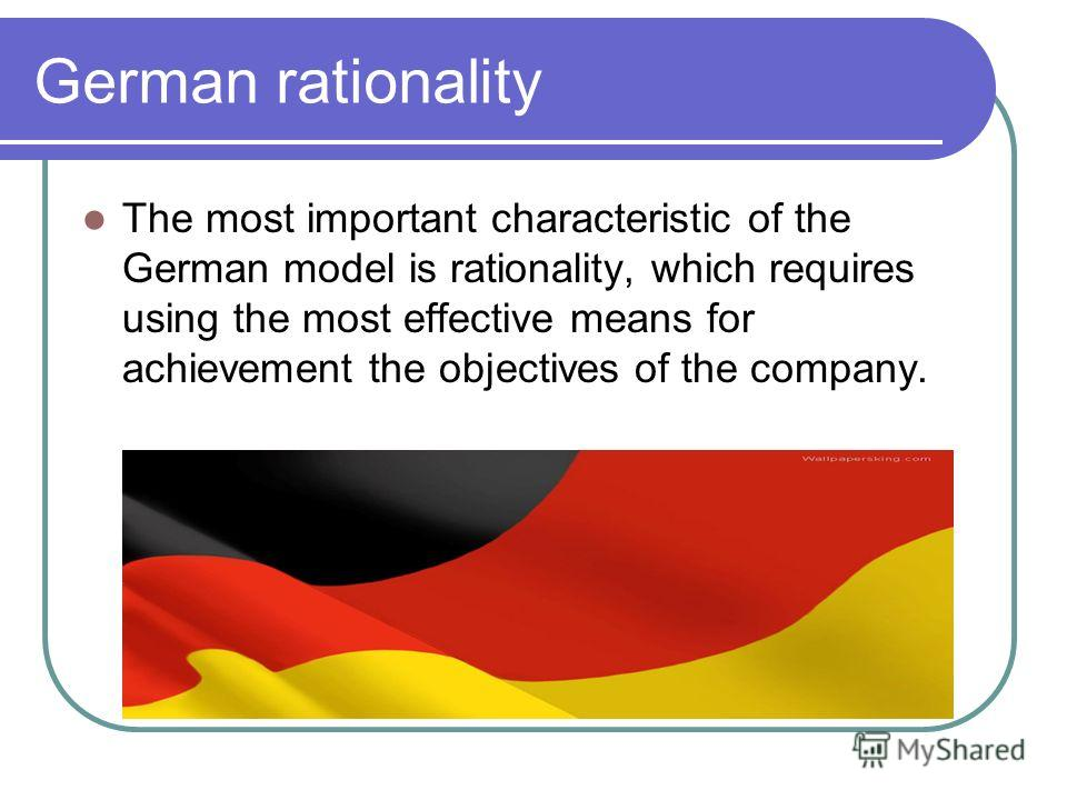 German rationality The most important characteristic of the German model is rationality, which requires using the most effective means for achievement the objectives of the company.
