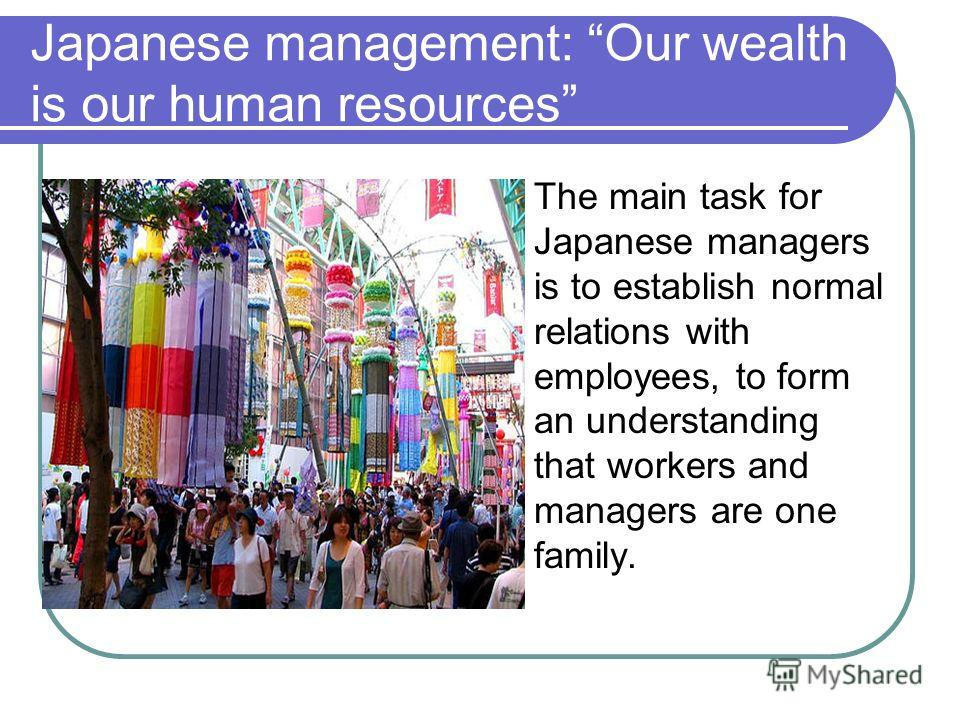 Japanese management: Our wealth is our human resources The main task for Japanese managers is to establish normal relations with employees, to form an understanding that workers and managers are one family.
