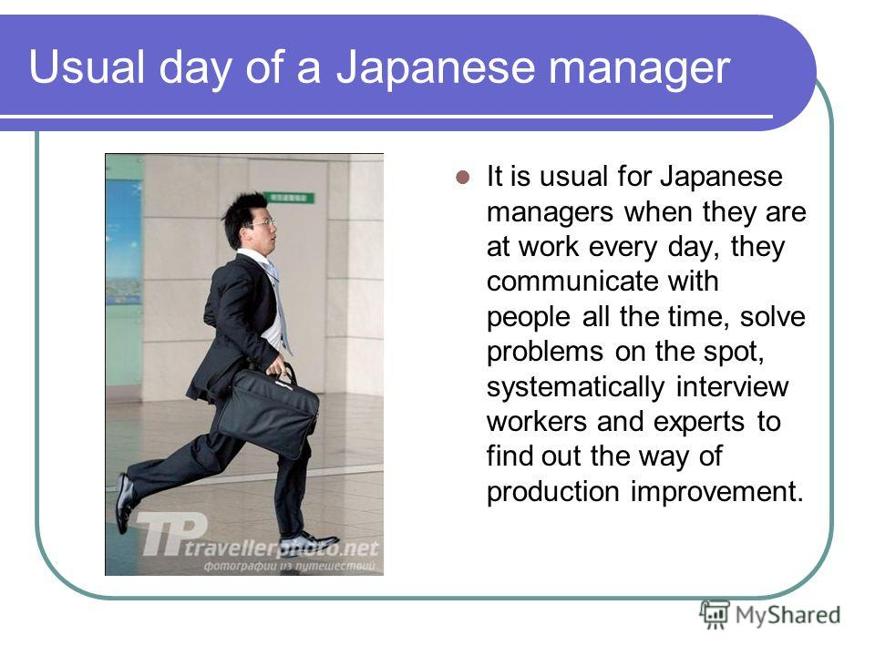 Usual day of a Japanese manager It is usual for Japanese managers when they are at work every day, they communicate with people all the time, solve problems on the spot, systematically interview workers and experts to find out the way of production i