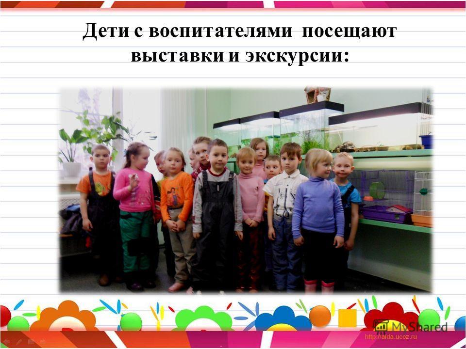 Дети с воспитателями посещают выставки и экскурсии: