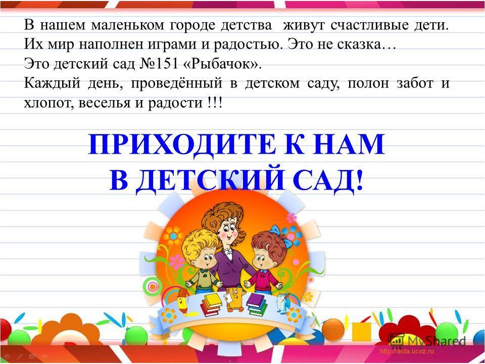 В нашем маленьком городе детства живут счастливые дети. Их мир наполнен играми и радостью. Это не сказка… Это детский сад 151 «Рыбачок». Каждый день, проведённый в детском саду, полон забот и хлопот, веселья и радости !!! ПРИХОДИТЕ К НАМ В ДЕТСКИЙ СА