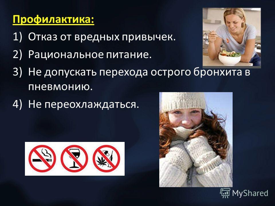 Профилактика: 1)Отказ от вредных привычек. 2)Рациональное питание. 3)Не допускать перехода острого бронхита в пневмонию. 4)Не переохлаждаться.
