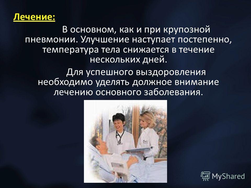 Лечение: В основном, как и при крупозной пневмонии. Улучшение наступает постепенно, температура тела снижается в течение нескольких дней. Для успешного выздоровления необходимо уделять должное внимание лечению основного заболевания.