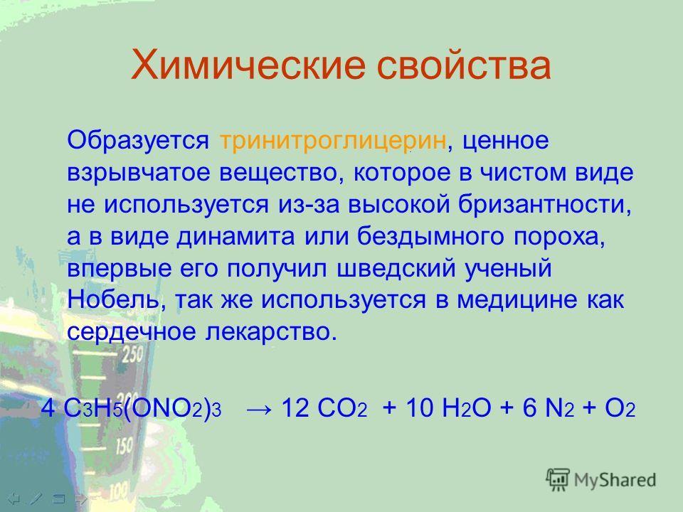 Химические свойства Образуется тринитроглицерин, ценное взрывчатое вещество, которое в чистом виде не используется из-за высокой бризантности, а в виде динамита или бездымного пороха, впервые его получил шведский ученый Нобель, так же используется в