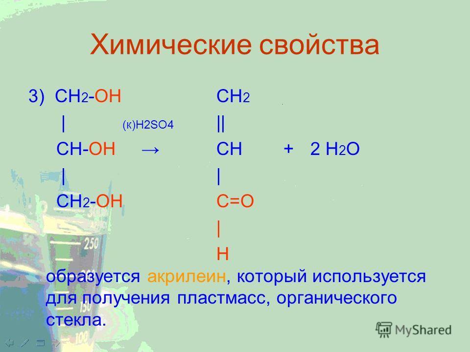 Химические свойства 3) CH 2 -ОН CH 2 | (к)H2SO4 || CH-ОН CH + 2 H 2 O || СН 2 -ОНС=О | Н образуется акрилеин, который используется для получения пластмасс, органического стекла.
