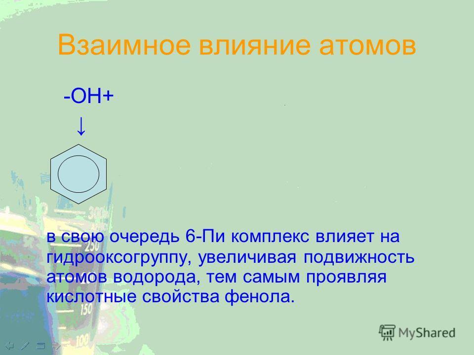 Взаимное влияние атомов -OH+ в свою очередь 6-Пи комплекс влияет на гидрооксогруппу, увеличивая подвижность атомов водорода, тем самым проявляя кислотные свойства фенола.