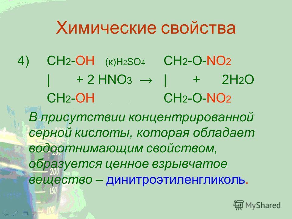 Химические свойства 4) CH 2 -ОН (к)H 2 SO 4 CH 2 -O-NO 2 |+ 2 HNО 3 | +2Н 2 О CH 2 -ОН CH 2 -O-NO 2 В присутствии концентрированной серной кислоты, которая обладает водоотнимающим свойством, образуется ценное взрывчатое вещество – динитроэтиленгликол