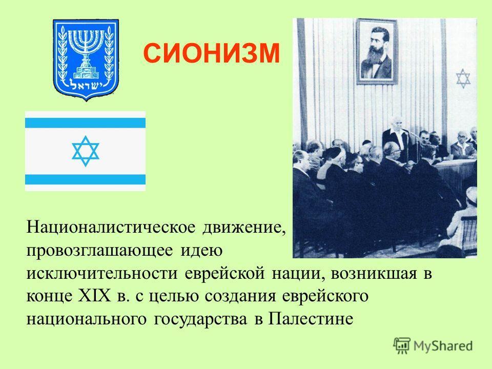 СИОНИЗМ Националистическое движение, провозглашающее идею исключительности еврейской нации, возникшая в конце XIX в. с целью создания еврейского национального государства в Палестине