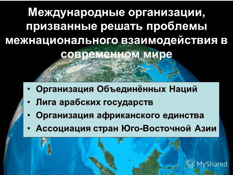 Международные организации, призванные решать проблемы межнационального взаимодействия в современном мире Организация Объединённых НацийОрганизация Объединённых Наций Лига арабских государствЛига арабских государств Организация африканского единстваОр