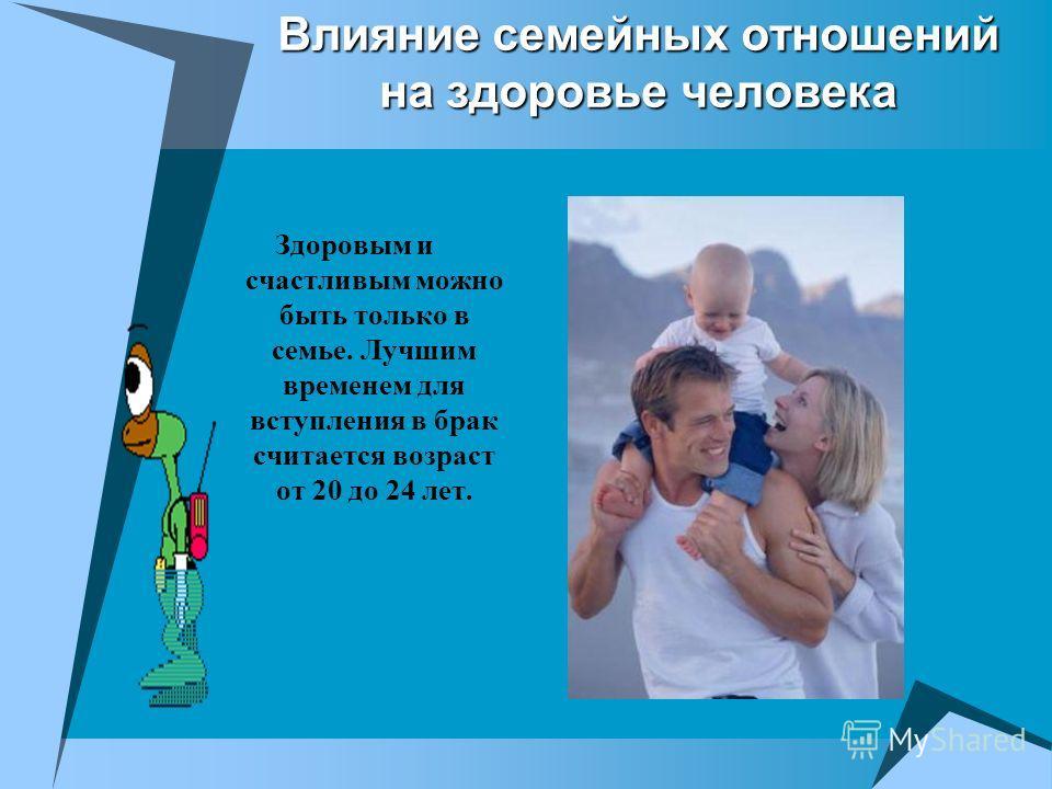 Влияние семейных отношений на здоровье человека Здоровым и счастливым можно быть только в семье. Лучшим временем для вступления в брак считается возраст от 20 до 24 лет.