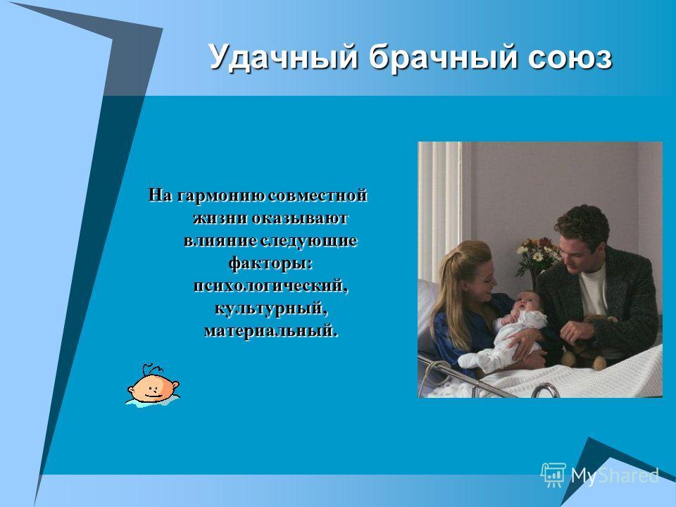 Удачный брачный союз На гармонию совместной жизни оказывают влияние следующие факторы: психологический, культурный, материальный.