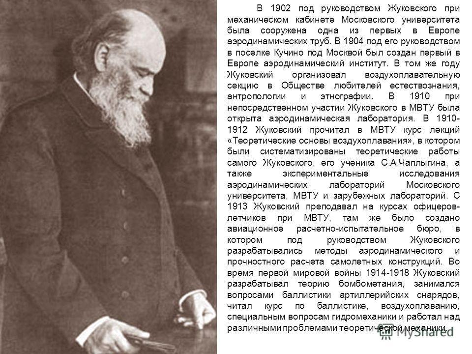 В 1902 под руководством Жуковского при механическом кабинете Московского университета была сооружена одна из первых в Европе аэродинамических труб. В 1904 под его руководством в поселке Кучино под Москвой был создан первый в Европе аэродинамический и