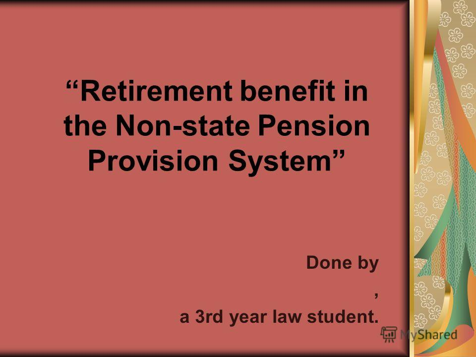 Retirement benefit in the Non-state Pension Provision System Done by, a 3rd year law student.