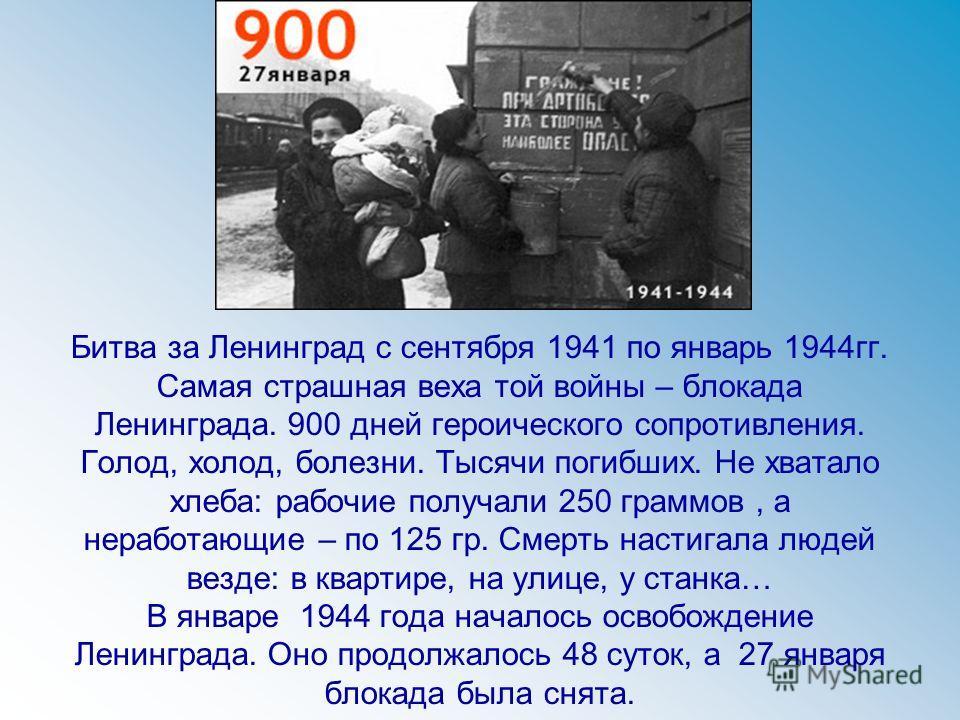 Битва за Ленинград с сентября 1941 по январь 1944гг. Самая страшная веха той войны – блокада Ленинграда. 900 дней героического сопротивления. Голод, холод, болезни. Тысячи погибших. Не хватало хлеба: рабочие получали 250 граммов, а неработающие – по