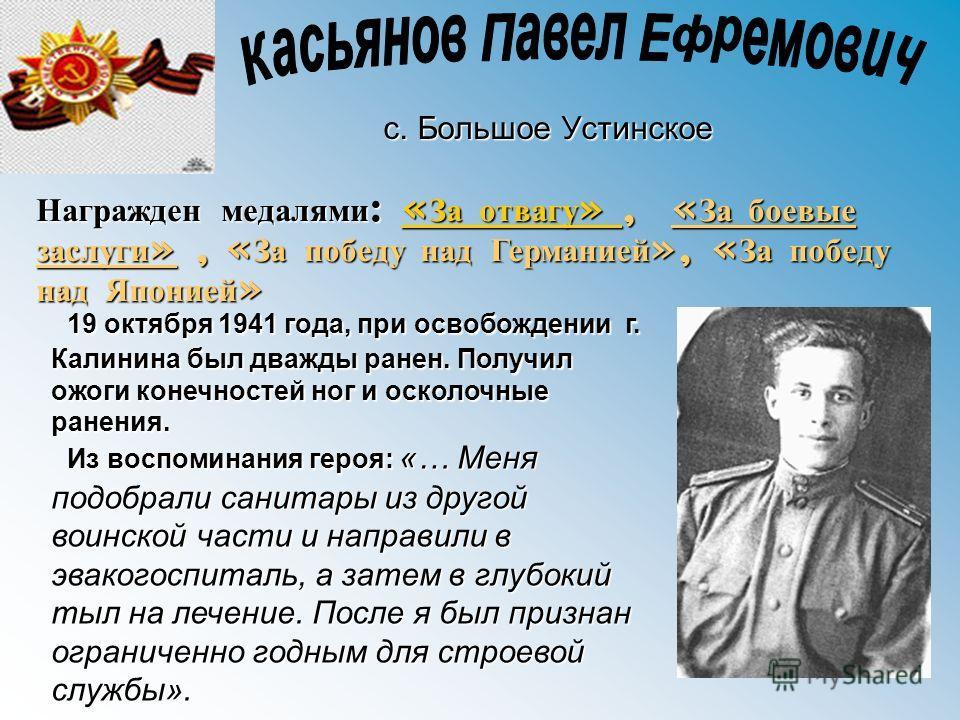 с. Большое Устинское Награжден медалями: « « « « « ЗЗЗЗ аааа о о о о тттт вввв аааа гггг уууу »»»»,,,,, «За боевые заслуги», «За победу над Германией», «За победу над Японией» 19 октября 1941 года, при освобождении г. Калинина был дважды ранен. Получ