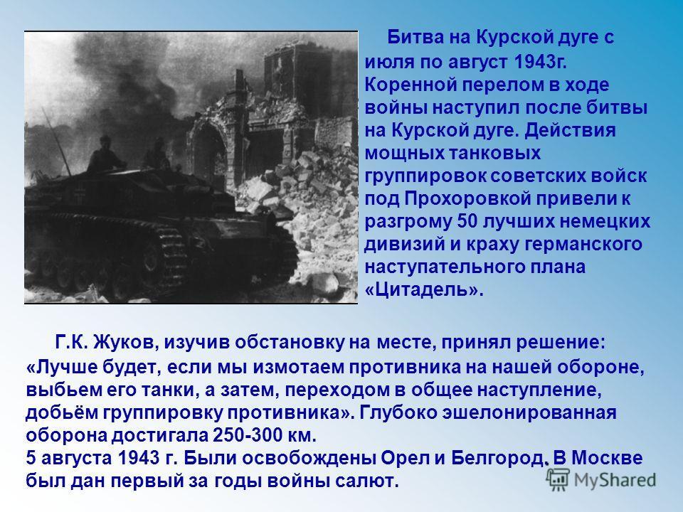 . Г.К. Жуков, изучив обстановку на месте, принял решение: «Лучше будет, если мы измотаем противника на нашей обороне, выбьем его танки, а затем, переходом в общее наступление, добьём группировку противника». Глубоко эшелонированная оборона достигала