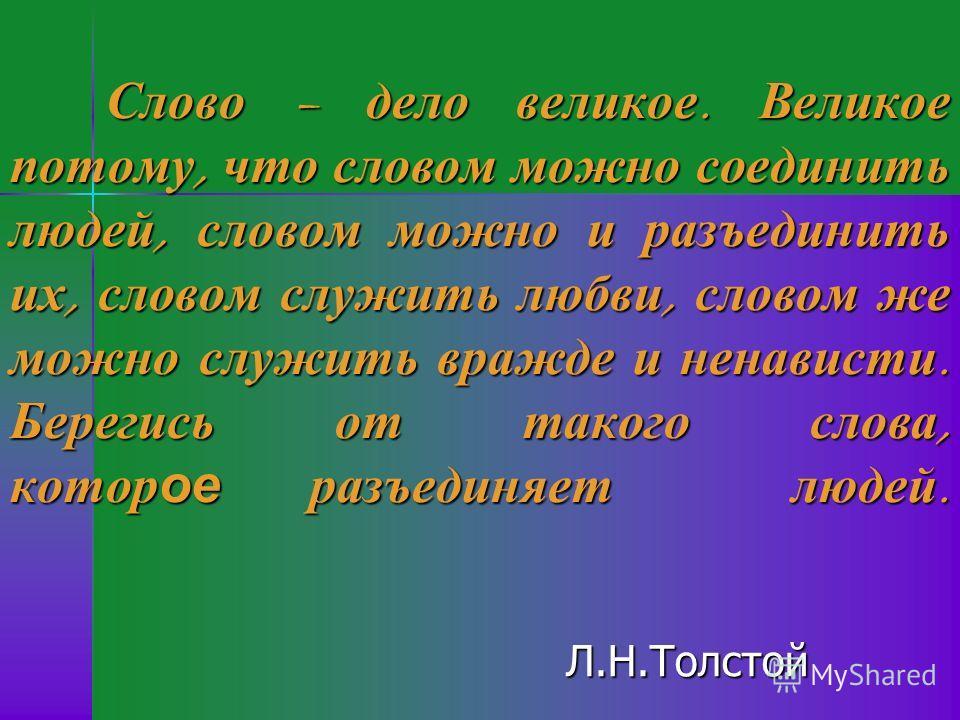 Л.Н.Толстой Слово – дело великое. Великое потому, что словом можно соединить людей, словом можно и разъединить их, словом служить любви, словом же можно служить вражде и ненависти. Берегись от такого слова, которое разъединяет людей.