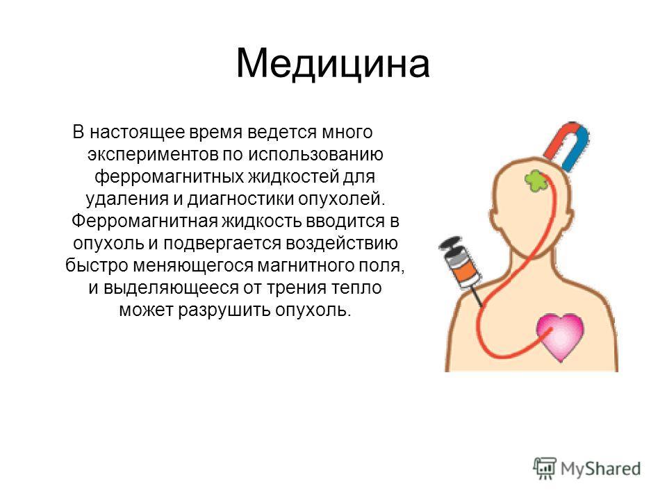 Медицина В настоящее время ведется много экспериментов по использованию ферромагнитных жидкостей для удаления и диагностики опухолей. Ферромагнитная жидкость вводится в опухоль и подвергается воздействию быстро меняющегося магнитного поля, и выделяющ