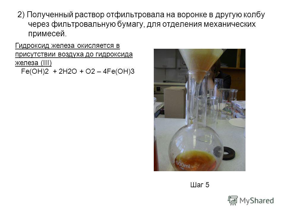 2) Полученный раствор отфильтровала на воронке в другую колбу через фильтровальную бумагу, для отделения механических примесей. Шаг 5 Гидроксид железа окисляется в присутствии воздуха до гидроксида железа (III) Fe(OH)2 + 2H2O + O2 – 4Fe(OH)3