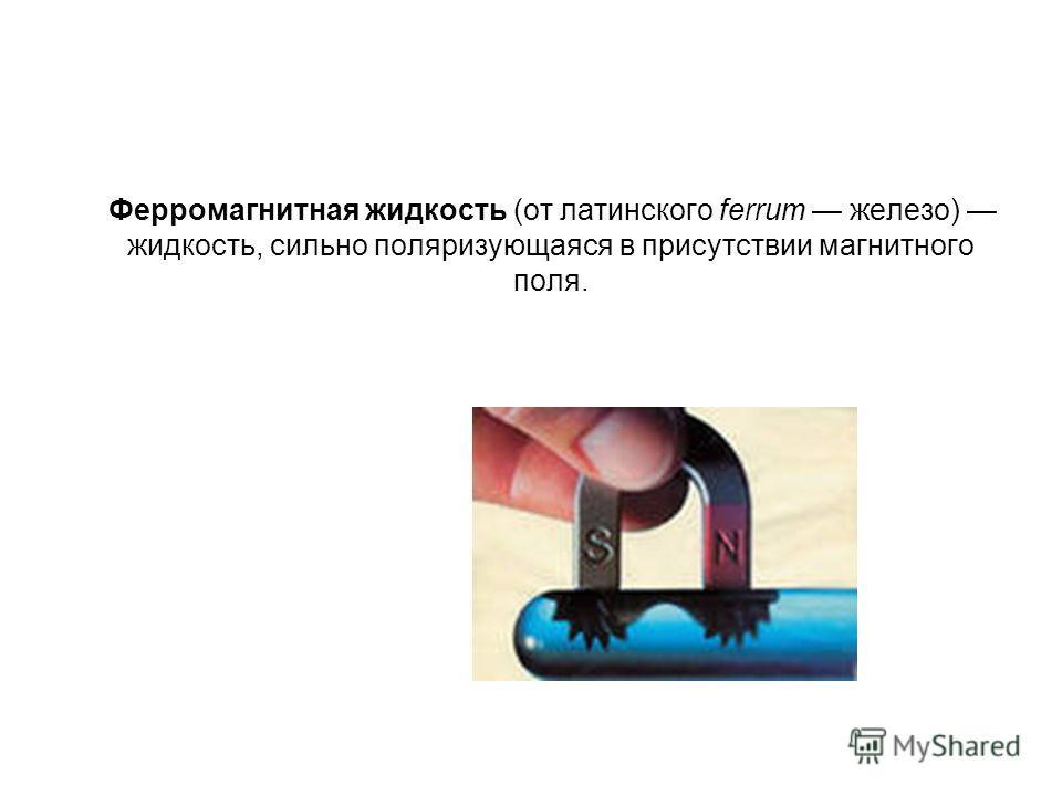 Ферромагнитная жидкость (от латинского ferrum железо) жидкость, сильно поляризующаяся в присутствии магнитного поля.