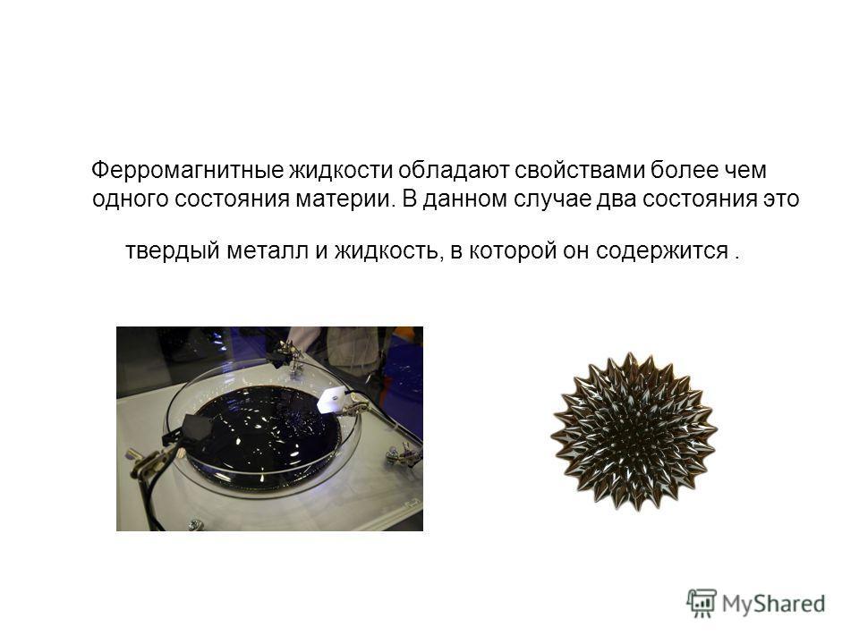 Ферромагнитные жидкости обладают свойствами более чем одного состояния материи. В данном случае два состояния это твердый металл и жидкость, в которой он содержится.