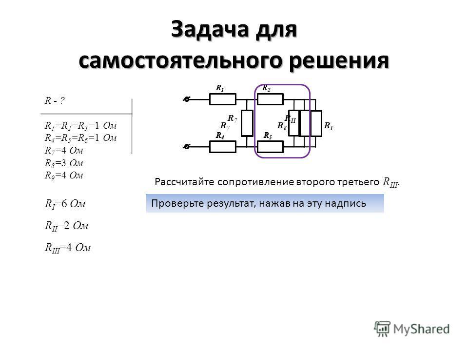 Задача для самостоятельного решения Рассчитайте сопротивление второго третьего R III. Проверьте результат, нажав на эту надпись R I =6 Ом R1R1 R2R2 R4R4 R5R5 R 7 R 8 R I R II =2 Ом R1R1 R2R2 R4R4 R5R5 R 7 R II R III =4 Ом R - ? R 1 =R 2 =R 3 =1 Ом R