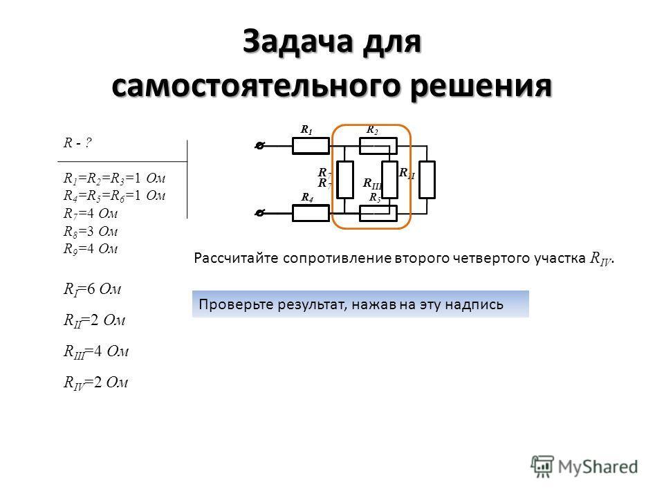 Задача для самостоятельного решения Рассчитайте сопротивление второго четвертого участка R IV. Проверьте результат, нажав на эту надпись R I =6 Ом R II =2 Ом R1R1 R2R2 R4R4 R5R5 R 7 R II R III =4 Ом R1R1 R4R4 R 7 R III R IV =2 Ом R - ? R 1 =R 2 =R 3
