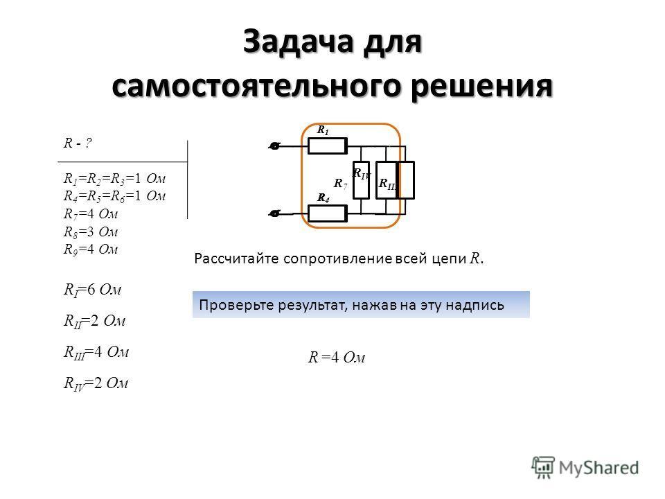 Задача для самостоятельного решения Рассчитайте сопротивление всей цепи R. Проверьте результат, нажав на эту надпись R I =6 Ом R II =2 Ом R III =4 Ом R1R1 R4R4 R IV R IV =2 Ом R1R1 R4R4 R 7 R III R =4 Ом R - ? R 1 =R 2 =R 3 =1 Ом R 4 =R 5 =R 6 =1 Ом