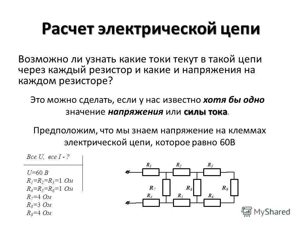 Расчет электрической цепи Возможно ли узнать какие токи текут в такой цепи через каждый резистор и какие и напряжения на каждом резисторе? силы тока Это можно сделать, если у нас известно хотя бы одно значение напряжения или силы тока. Предположим, ч