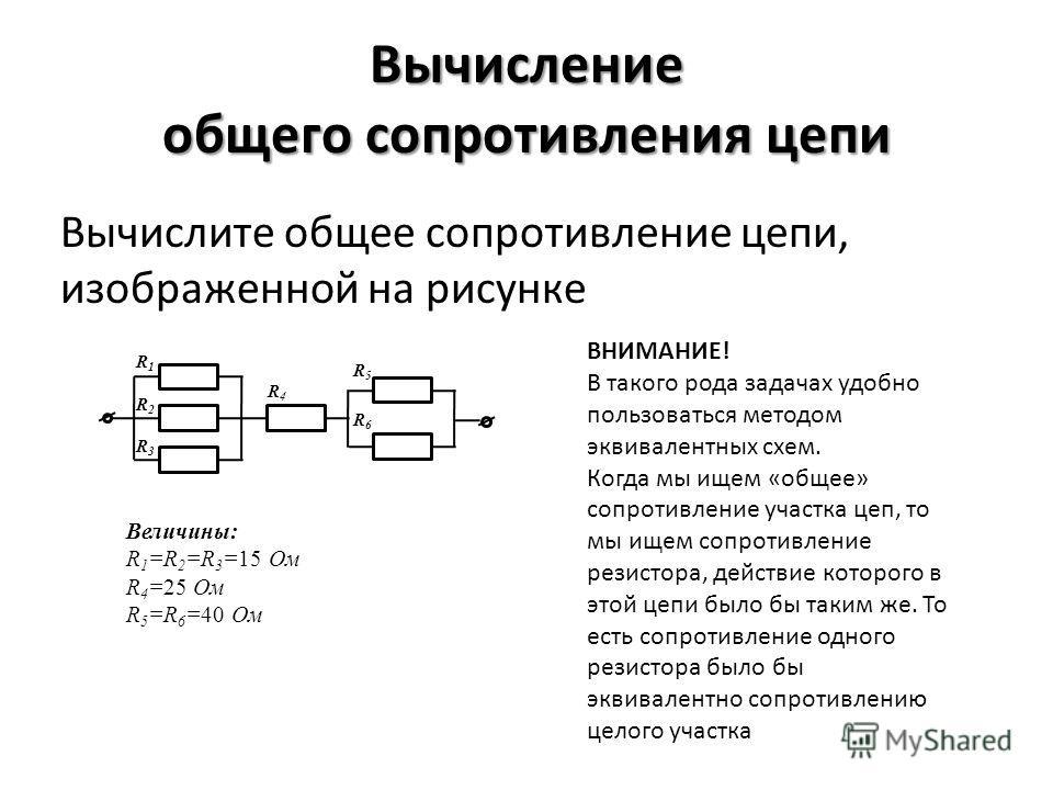 Вычисление общего сопротивления цепи Вычислите общее сопротивление цепи, изображенной на рисунке ВНИМАНИЕ! В такого рода задачах удобно пользоваться методом эквивалентных схем. Когда мы ищем «общее» сопротивление участка цеп, то мы ищем сопротивление
