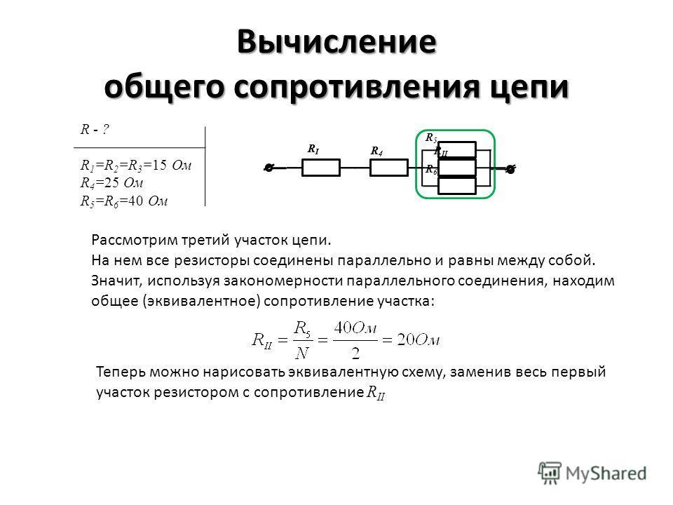 Вычисление общего сопротивления цепи R - ? R 1 =R 2 =R 3 =15 Ом R 4 =25 Ом R 5 =R 6 =40 Ом Рассмотрим третий участок цепи. На нем все резисторы соединены параллельно и равны между собой. Значит, используя закономерности параллельного соединения, нахо
