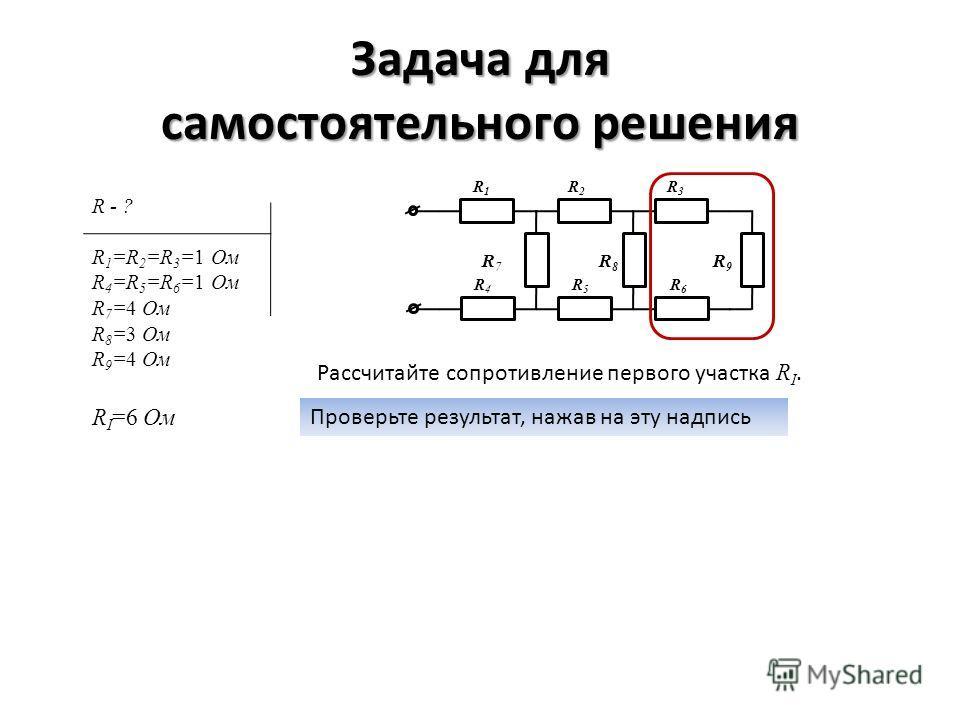 Задача для самостоятельного решения R1R1 R2R2 R3R3 R4R4 R5R5 R6R6 R 7 R 8 R 9 R - ? R 1 =R 2 =R 3 =1 Ом R 4 =R 5 =R 6 =1 Ом R 7 =4 Ом R 8 =3 Ом R 9 =4 Ом Рассчитайте сопротивление первого участка R I. Проверьте результат, нажав на эту надпись R I =6