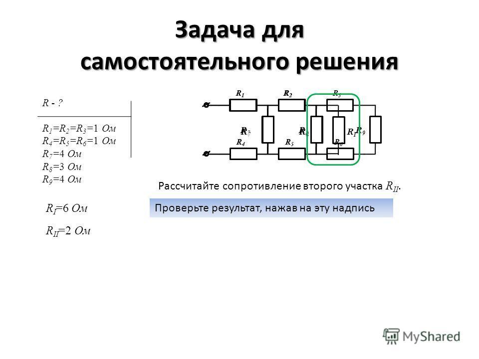 Задача для самостоятельного решения R1R1 R2R2 R3R3 R4R4 R5R5 R6R6 R 7 R 8 R 9 Рассчитайте сопротивление второго участка R II. Проверьте результат, нажав на эту надпись R I =6 Ом R1R1 R2R2 R4R4 R5R5 R 7 R 8 R I R II =2 Ом R - ? R 1 =R 2 =R 3 =1 Ом R 4