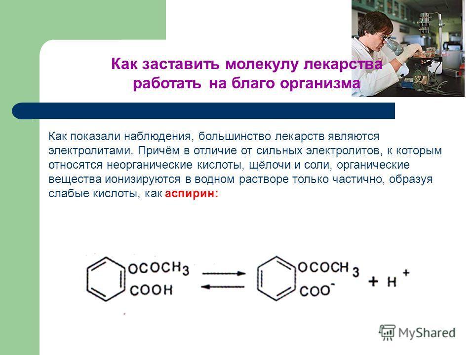 Как показали наблюдения, большинство лекарств являются электролитами. Причём в отличие от сильных электролитов, к которым относятся неорганические кислоты, щёлочи и соли, органические вещества ионизируются в водном растворе только частично, образуя с