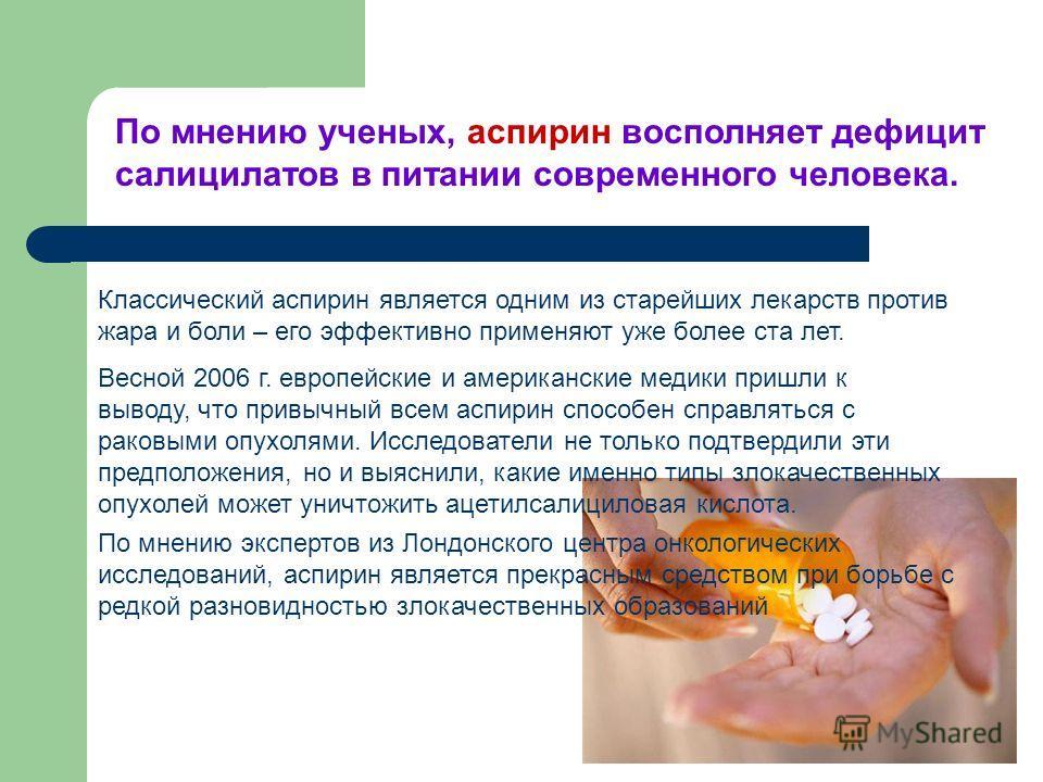 Весной 2006 г. европейские и американские медики пришли к выводу, что привычный всем аспирин способен справляться с раковыми опухолями. Исследователи не только подтвердили эти предположения, но и выяснили, какие именно типы злокачественных опухолей м