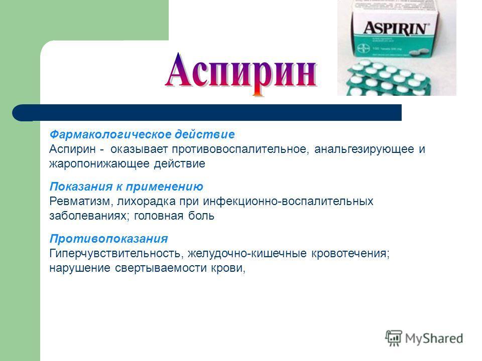 Фармакологическое действие Аспирин - оказывает противовоспалительное, анальгезирующее и жаропонижающее действие Показания к применению Ревматизм, лихорадка при инфекционно-воспалительных заболеваниях; головная боль Противопоказания Гиперчувствительно