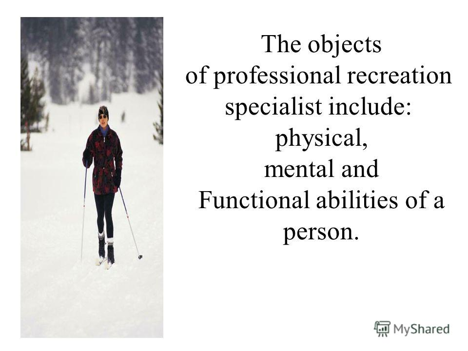 The objects of professional recreation specialist include: physical, mental and Functional abilities of a person.