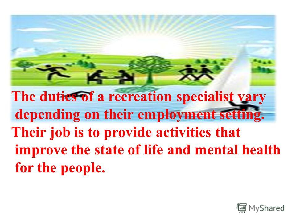 The duties of a recreation specialist vary depending on their employment setting. Their job is to provide activities that improve the state of life and mental health for the people.