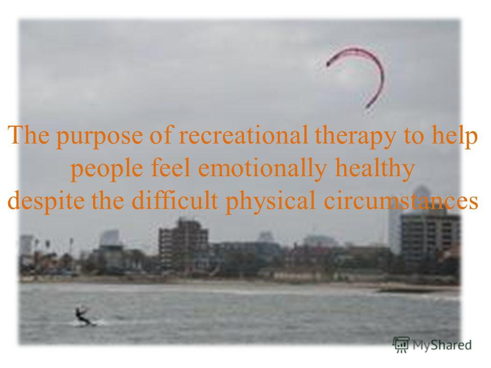 The purpose of recreational therapy to help people feel emotionally healthy despite the difficult physical circumstances