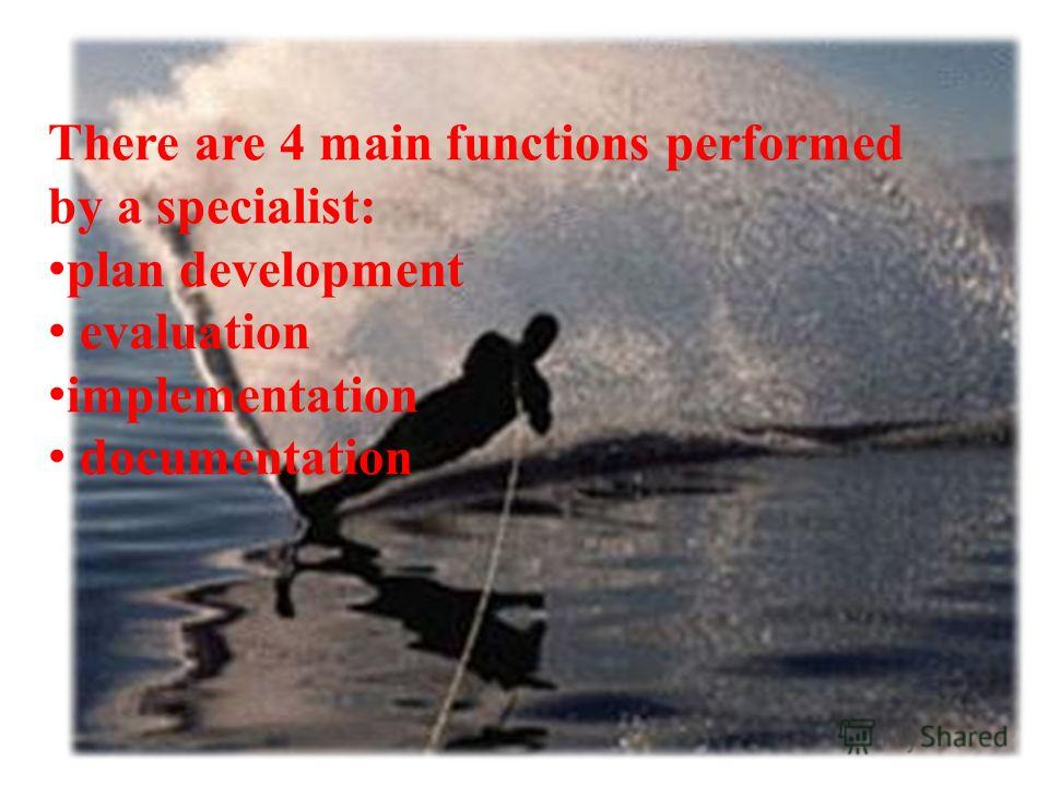 There are 4 main functions performed by a specialist: plan development evaluation implementation documentation