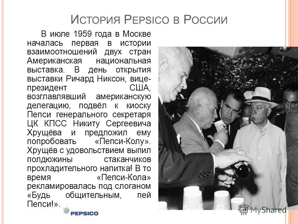 И СТОРИЯ P EPSICO В Р ОССИИ В июле 1959 года в Москве началась первая в истории взаимоотношений двух стран Американская национальная выставка. В день открытия выставки Ричард Никсон, вице- президент США, возглавлявший американскую делегацию, подвёл к