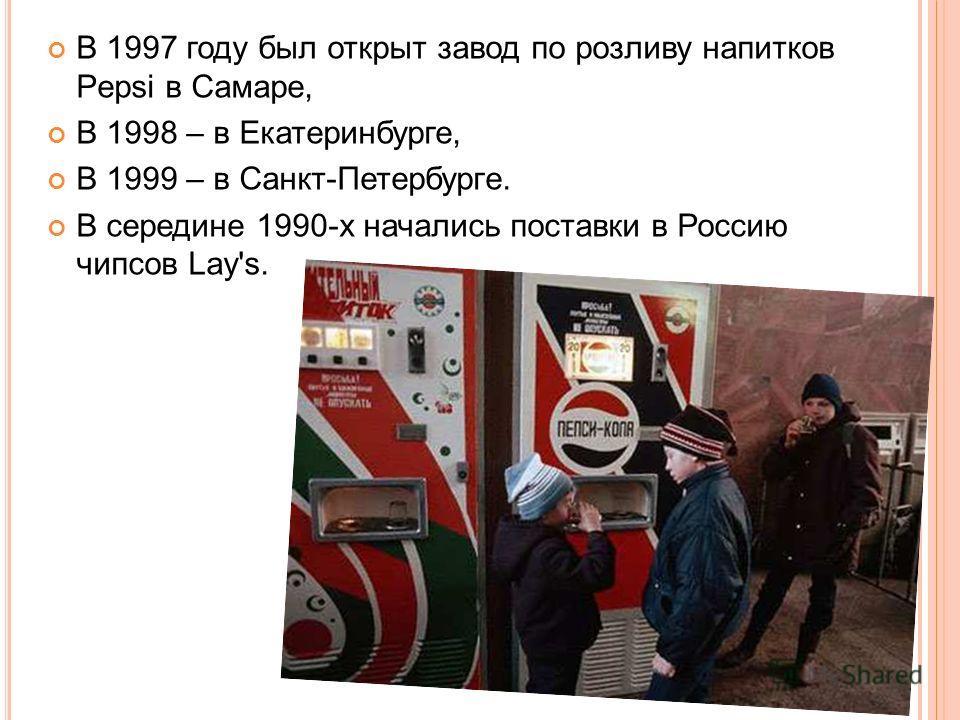 В 1997 году был открыт завод по розливу напитков Pepsi в Самаре, В 1998 – в Екатеринбурге, В 1999 – в Санкт-Петербурге. В середине 1990-х начались поставки в Россию чипсов Lay's.