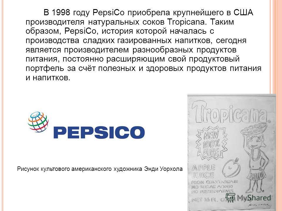 В 1998 году PepsiCo приобрела крупнейшего в США производителя натуральных соков Tropicana. Таким образом, PepsiCo, история которой началась с производства сладких газированных напитков, сегодня является производителем разнообразных продуктов питания,